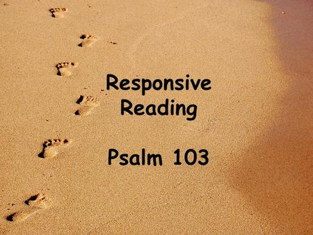 Responsive Reading Psalm 103. Bless the Lord, O my soul, and all that is within me, bless his holy name! Bless the Lord, O my soul, and forget not all.