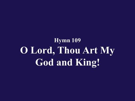 Hymn 109 O Lord, Thou Art My God and King!. Verse 1 O Lord, Thou art my God and King! I'll Thee exalt, Thy praise proclaim!