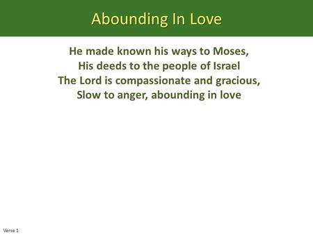 Abounding In Love He made known his ways to Moses, His deeds to the people of Israel The Lord is compassionate and gracious, Slow to anger, abounding in.