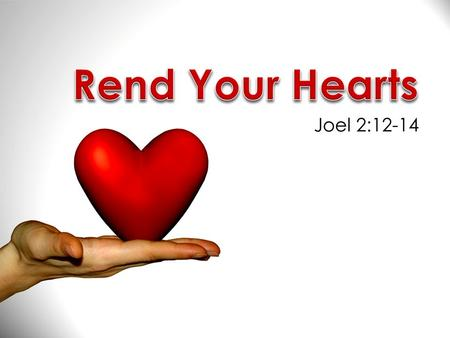 Joel 2:12-14. But, what is true repentance? Rend Your Hearts  Many have the idea that true repentance is being sorry for one's sin.