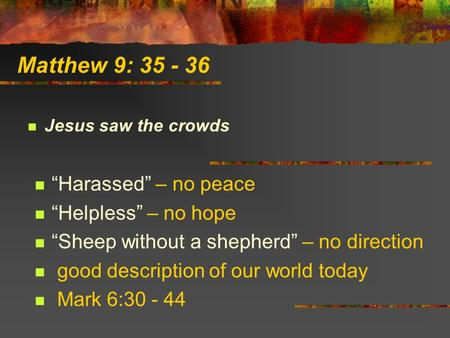 "Matthew 9: 35 - 36 Jesus saw the crowds ""Harassed"" – no peace ""Helpless"" – no hope ""Sheep without a shepherd"" – no direction good description of our world."