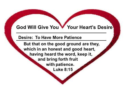 ___________________________________________________ God Will Give You Your Heart's Desire Desire: To Have More Patience But that on the good ground are.