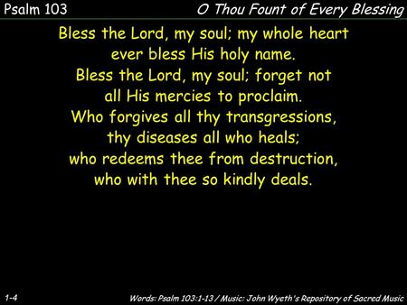 1-4 Bless the Lord, my soul; my whole heart ever bless His holy name. Bless the Lord, my soul; forget not all His mercies to proclaim. Who forgives all.