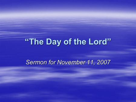 """The Day of the Lord"" Sermon for November 11, 2007."