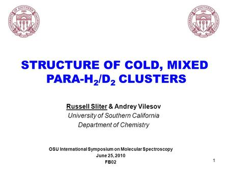1 STRUCTURE OF COLD, MIXED PARA-H 2 /D 2 CLUSTERS Russell Sliter & Andrey Vilesov University of Southern California Department of Chemistry OSU International.