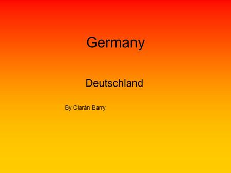 Germany Deutschland By Ciarán Barry. Facts The population is 75,000,000 Million. Germany's currency is Euro. The flag is a black top a red middle and.