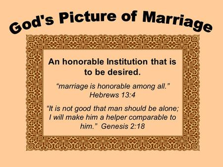 "An honorable Institution that is to be desired. ""marriage is honorable among all."" Hebrews 13:4 ""It is not good that man should be alone; I will make him."