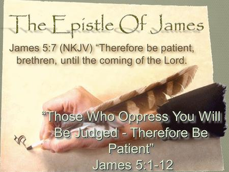 """Those Who Oppress You Will Be Judged - Therefore Be Patient"" James 5:1-12 James 5:1-12 ""Those Who Oppress You Will Be Judged - Therefore Be Patient"" James."