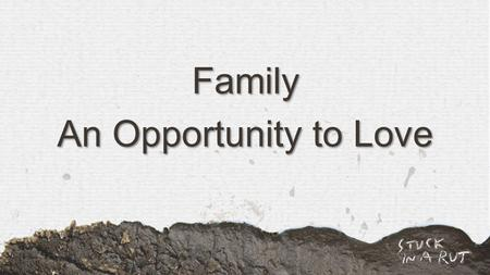 Family An Opportunity to Love. Colossians 3:12-15a NIV Therefore, as God's chosen people, holy and dearly loved, clothe yourselves with compassion, kindness,