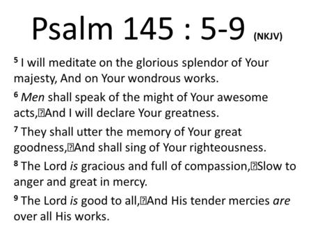 Psalm 145 : 5-9 (NKJV) 5 I will meditate on the glorious splendor of Your majesty, And on Your wondrous works. 6 Men shall speak of the might of Your awesome.