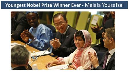 Youngest Nobel Prize Winner Ever - Malala Yousafzai.