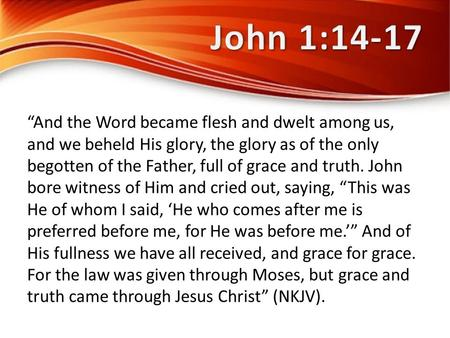"""And the Word became flesh and dwelt among us, and we beheld His glory, the glory as of the only begotten of the Father, full of grace and truth. John."