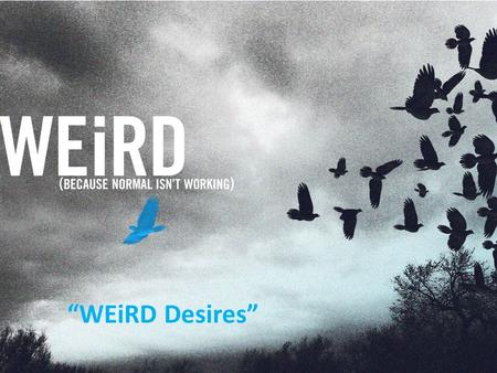 """WEiRD Desires"". WEiRD ""WEiRD Desires"" WEiRD Two thoughts: IF YOU WANT WHAT NORMAL PEOPLE HAVE, DO WHAT NORMAL PEOPLE DO. ""WEiRD Desires"""