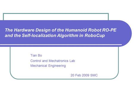 The Hardware Design of the Humanoid Robot RO-PE and the Self-localization Algorithm in RoboCup Tian Bo Control and Mechatronics Lab Mechanical Engineering.