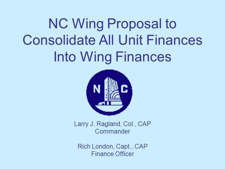 NC Wing Proposal to Consolidate All Unit Finances Into Wing Finances Larry J. Ragland, Col., CAP Commander Rich London, Capt., CAP Finance Officer.