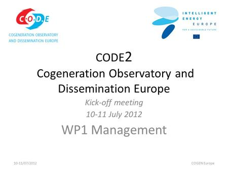 CODE 2 Cogeneration Observatory and Dissemination Europe Kick-off meeting 10-11 July 2012 WP1 Management 10-11/07/2012COGEN Europe.