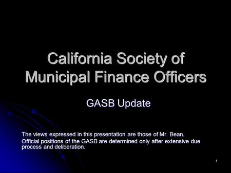 1 California Society of Municipal Finance Officers GASB Update The views expressed in this presentation are those of Mr. Bean. Official positions of the.