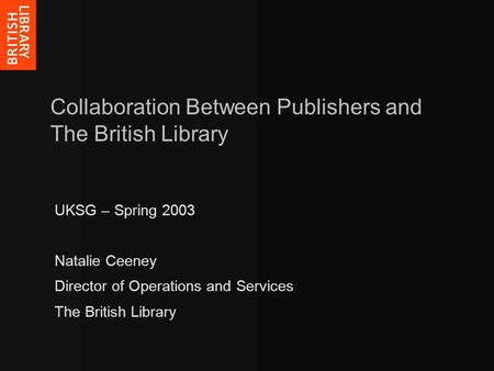 Collaboration Between Publishers and The British Library UKSG – Spring 2003 Natalie Ceeney Director of Operations and Services The British Library.