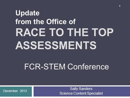 RACE TO THE TOP ASSESSMENTS Sally Sanders Science Content Specialist 1 December 2012 FCR-STEM Conference Update from the Office of.