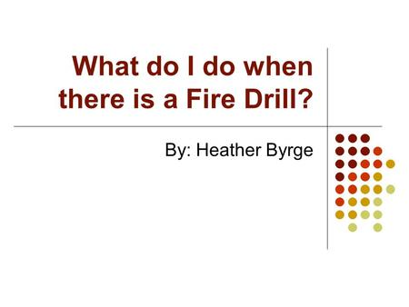 What do I do when there is a Fire Drill? By: Heather Byrge.