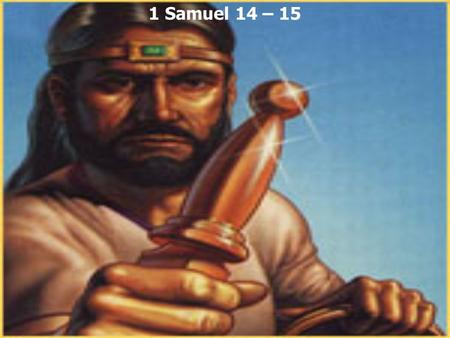 1 Samuel 14 – 15. Romans 8:31 If God is for us, who can be against us? 1 Samuel 14:1 Now it happened one day that Jonathan the son of Saul said to the.