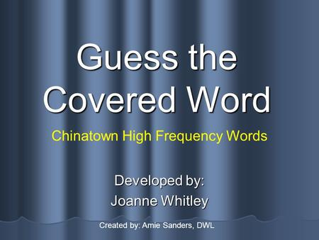 Guess the Covered Word Developed by: Joanne Whitley Chinatown High Frequency Words Created by: Amie Sanders, DWL.