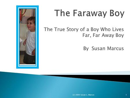 The True Story of a Boy Who Lives Far, Far Away Boy By Susan Marcus 1(c) 2009 Susan L. Marcus.