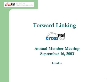 1 2003 CrossRef Annual Member Meeting London Annual Member Meeting September 16, 2003 London Forward Linking.