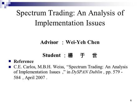 "1 Spectrum Trading: An Analysis of Implementation Issues Advisor Advisor : Wei-Yeh Chen Student Student :楊 于 世 Reference C.E. Carlos, M.B.H. Weiss, ""Spectrum."