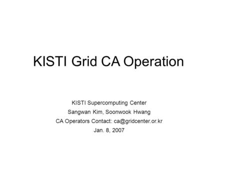 KISTI Grid CA Operation KISTI Supercomputing Center Sangwan Kim, Soonwook Hwang CA Operators Contact: Jan. 8, 2007.