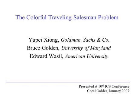 The Colorful Traveling Salesman Problem Yupei Xiong, Goldman, Sachs & Co. Bruce Golden, University of Maryland Edward Wasil, American University Presented.