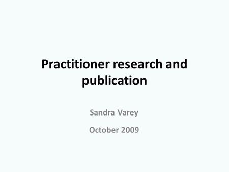 Practitioner research and publication Sandra Varey October 2009.