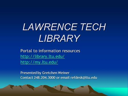 LAWRENCE TECH LIBRARY Portal to information resources   Presented by Gretchen Weiner Contact 248.204.3000 or  .