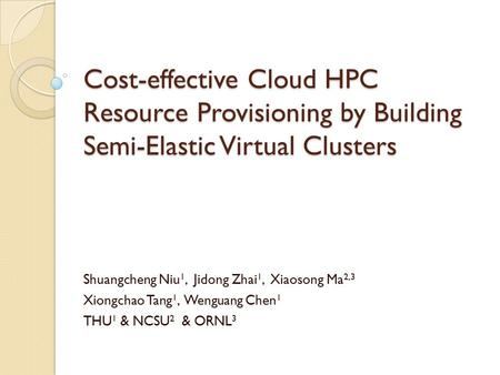 Cost-effective Cloud HPC Resource Provisioning by Building Semi-Elastic Virtual Clusters Shuangcheng Niu 1, Jidong Zhai 1, Xiaosong Ma 2,3 Xiongchao Tang.
