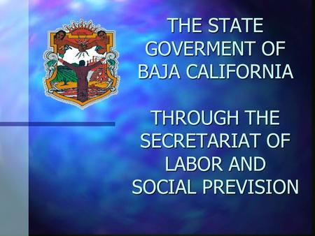 THE STATE GOVERMENT OF BAJA CALIFORNIA THROUGH THE SECRETARIAT OF LABOR AND SOCIAL PREVISION.