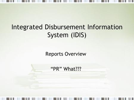 "Integrated Disbursement Information System (IDIS) Reports Overview ""PR"" What???"