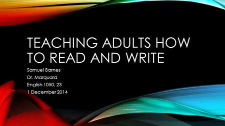 TEACHING ADULTS HOW TO READ AND WRITE Samuel Barnes Dr. Marquard English 1050, 23 1 December 2014.