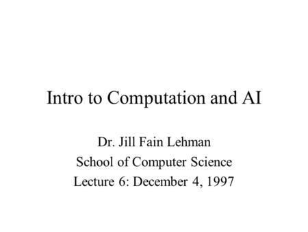 Intro to Computation and AI Dr. Jill Fain Lehman School of Computer Science Lecture 6: December 4, 1997.