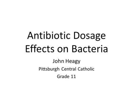 Antibiotic Dosage Effects on Bacteria John Heagy Pittsburgh Central Catholic Grade 11.