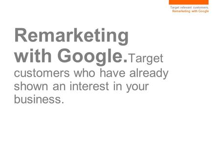 Target relevant customers. Remarketing with Google Remarketing with Google. Target customers who have already shown an interest in your business.