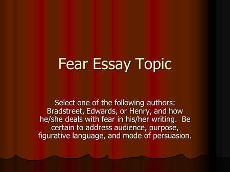Fear Essay Topic Select one of the following authors: Bradstreet, Edwards, or Henry, and how he/she deals with fear in his/her writing. Be certain to address.