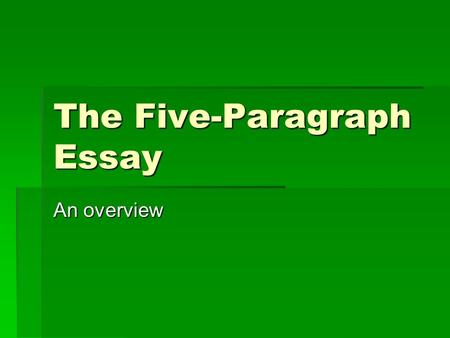 The Five-Paragraph Essay An overview. The Bare Essentials  Every essay that you write must have at least 500 words (300 words for English 0098).  Each.