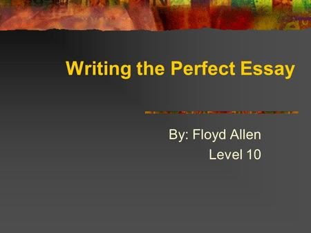 By: Floyd Allen Level 10 Writing the Perfect Essay.