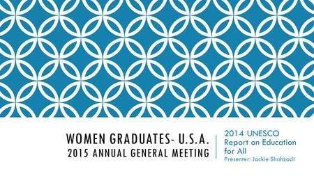 WOMEN GRADUATES- U.S.A. 2015 ANNUAL GENERAL MEETING 2014 UNESCO Report on Education for All Presenter: Jackie Shahzadi.