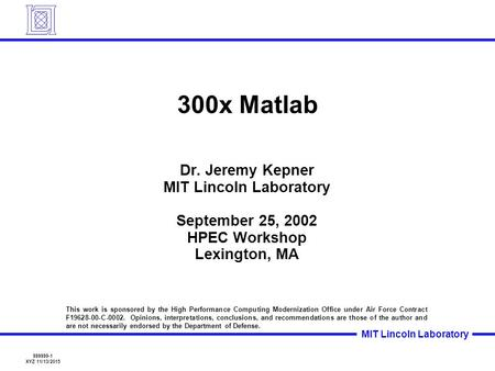 999999-1 XYZ 11/13/2015 MIT Lincoln Laboratory 300x <strong>Matlab</strong> Dr. Jeremy Kepner MIT Lincoln Laboratory September 25, 2002 HPEC Workshop Lexington, MA This.