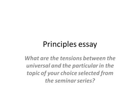 Principles essay What are the tensions between the universal and the particular in the topic of your choice selected from the seminar series?