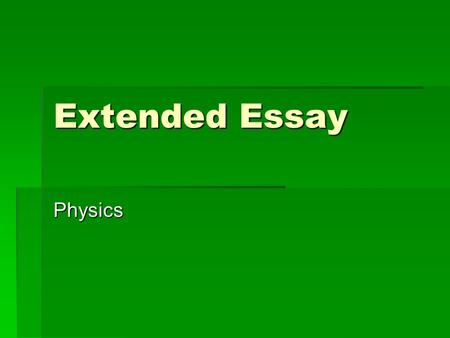 Extended Essay Physics. Source  Extended Essay New Guide:  Pgs 140 – 147  More material in K:\kis depts\science\Physics\Physics ee.