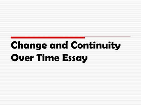 Change and Continuity Over Time Essay. Change and Continuity  Show both in essay.  You will usually see more change than continuity.  Examine all aspects.