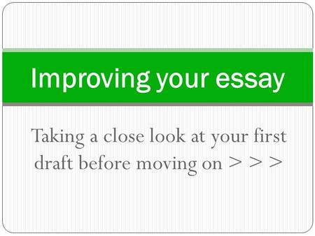 Taking a close look at your first draft before moving on > > > Improving your essay.