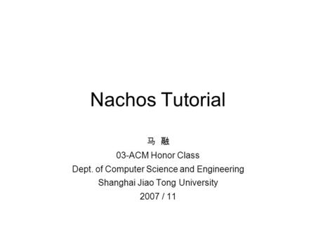 Nachos Tutorial 马 融 03-ACM Honor Class Dept. of Computer Science and Engineering Shanghai Jiao Tong University 2007 / 11.